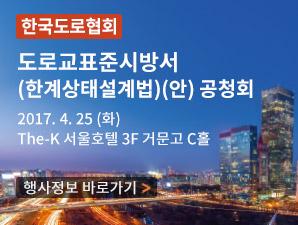 한국도로협회 도로교표준시방서(한계상태설계법)(안)공청회 행사 정보 2017년4월25일 화요일 The-K 서울호텔 3층 거문고 C홀